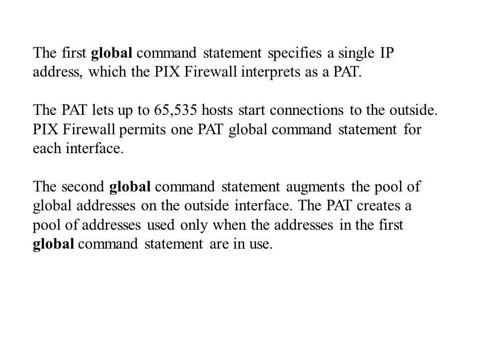 The first global command statement specifies a single IP address, which the PIX Firewall interprets as a PAT.
