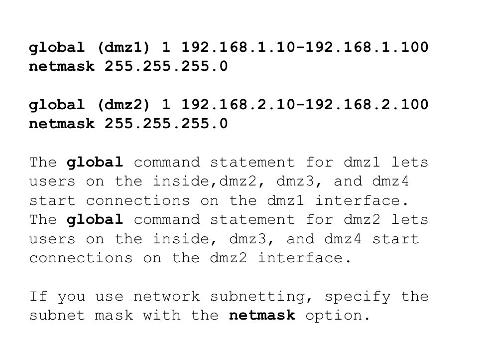 global (dmz1) 1 192.168.1.10-192.168.1.100 netmask 255.255.255.0 global (dmz2) 1 192.168.2.10-192.168.2.100 netmask 255.255.255.0.