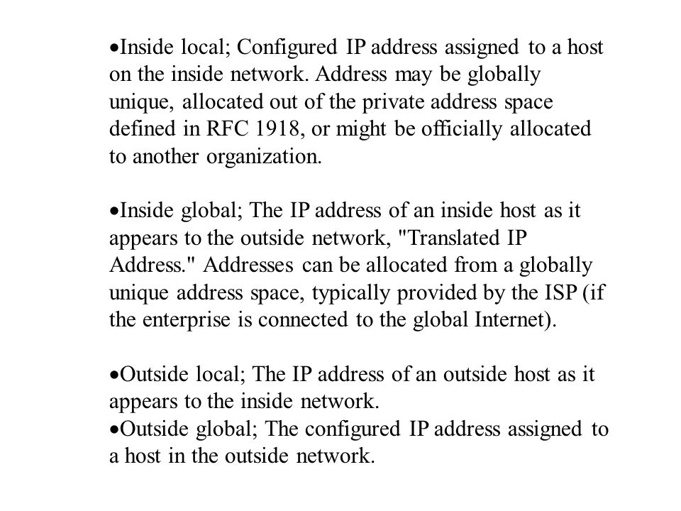 Inside local; Configured IP address assigned to a host on the inside network. Address may be globally unique, allocated out of the private address space defined in RFC 1918, or might be officially allocated to another organization.