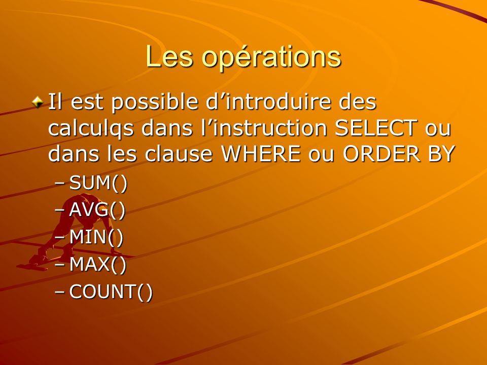 Les opérations Il est possible d'introduire des calculqs dans l'instruction SELECT ou dans les clause WHERE ou ORDER BY.