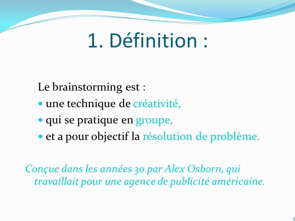 1. Définition : Le brainstorming est : une technique de créativité,