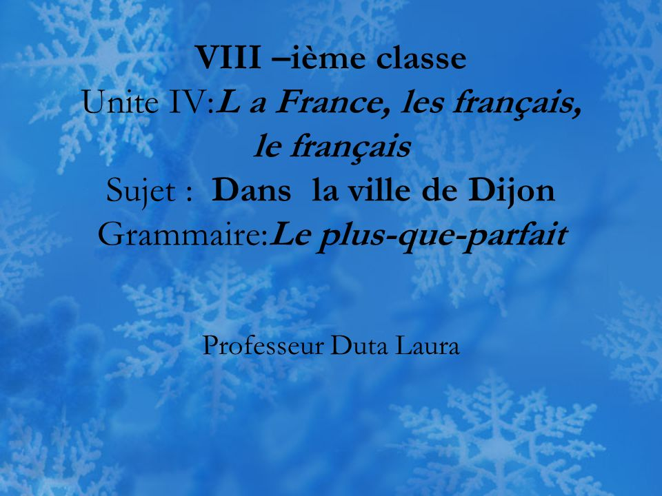 VIII –ième classe Unite IV:L a France, les français, le français Sujet : Dans la ville de Dijon Grammaire:Le plus-que-parfait