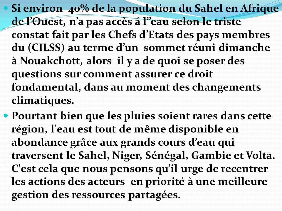 Si environ 40% de la population du Sahel en Afrique de l'Ouest, n'a pas accès á l''eau selon le triste constat fait par les Chefs d'Etats des pays membres du (CILSS) au terme d'un sommet réuni dimanche à Nouakchott, alors il y a de quoi se poser des questions sur comment assurer ce droit fondamental, dans au moment des changements climatiques.