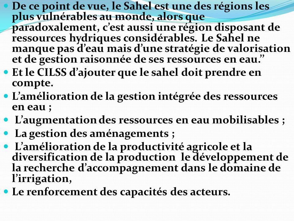 De ce point de vue, le Sahel est une des régions les plus vulnérables au monde, alors que paradoxalement, c'est aussi une région disposant de ressources hydriques considérables. Le Sahel ne manque pas d'eau mais d'une stratégie de valorisation et de gestion raisonnée de ses ressources en eau.''