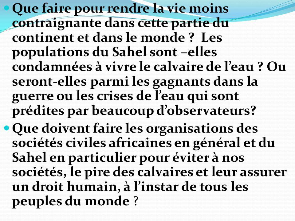 Que faire pour rendre la vie moins contraignante dans cette partie du continent et dans le monde Les populations du Sahel sont –elles condamnées à vivre le calvaire de l'eau Ou seront-elles parmi les gagnants dans la guerre ou les crises de l'eau qui sont prédites par beaucoup d'observateurs