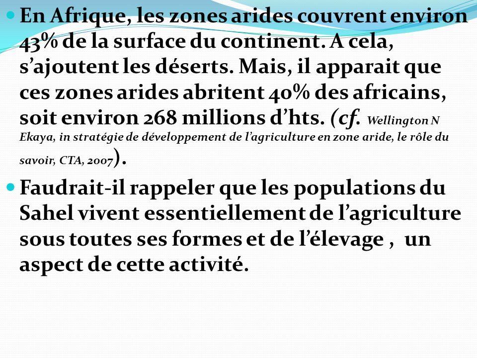 En Afrique, les zones arides couvrent environ 43% de la surface du continent. A cela, s'ajoutent les déserts. Mais, il apparait que ces zones arides abritent 40% des africains, soit environ 268 millions d'hts. (cf. Wellington N Ekaya, in stratégie de développement de l'agriculture en zone aride, le rôle du savoir, CTA, 2007).