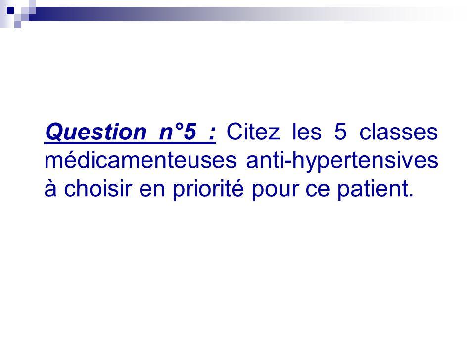 Question n°5 : Citez les 5 classes médicamenteuses anti-hypertensives à choisir en priorité pour ce patient.