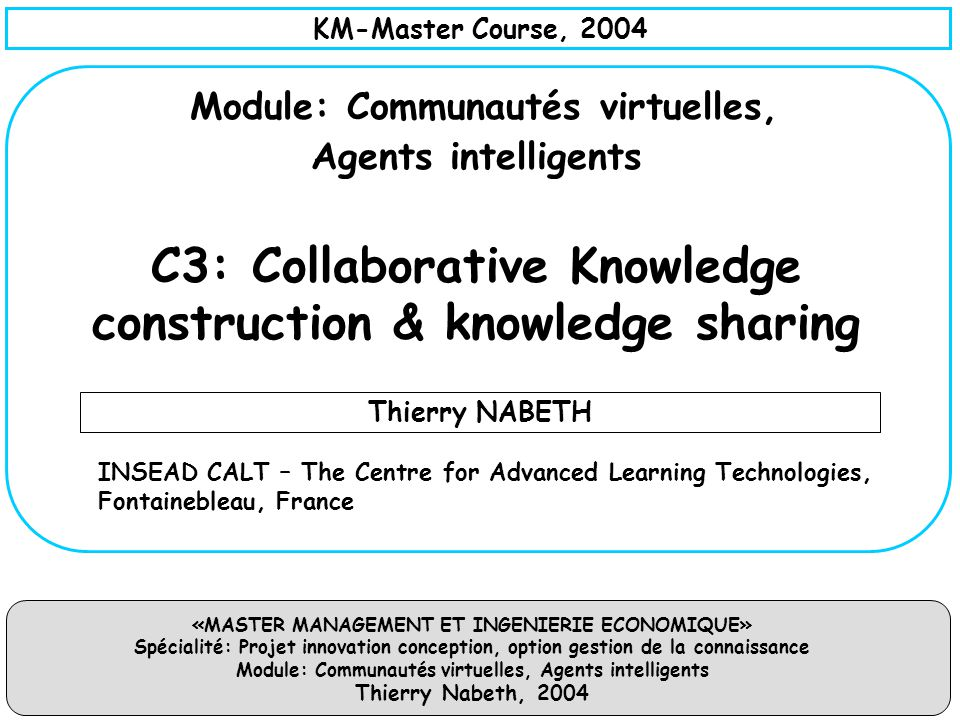 KM-Master Course, 2004 Module: Communautés virtuelles, Agents intelligents C3: Collaborative Knowledge construction & knowledge sharing.