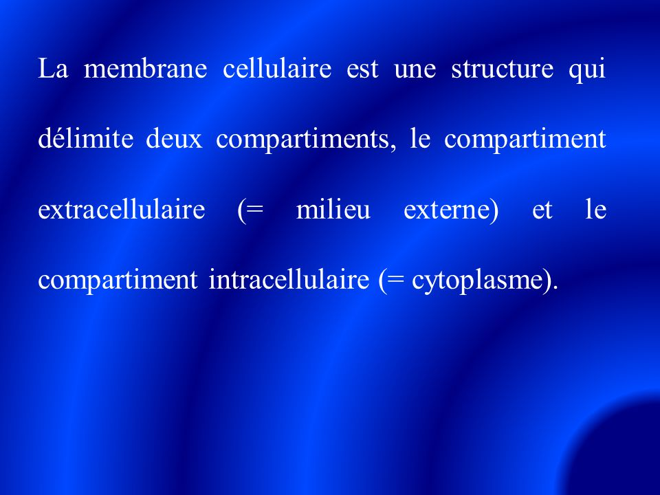 La membrane cellulaire est une structure qui délimite deux compartiments, le compartiment extracellulaire (= milieu externe) et le compartiment intracellulaire (= cytoplasme).