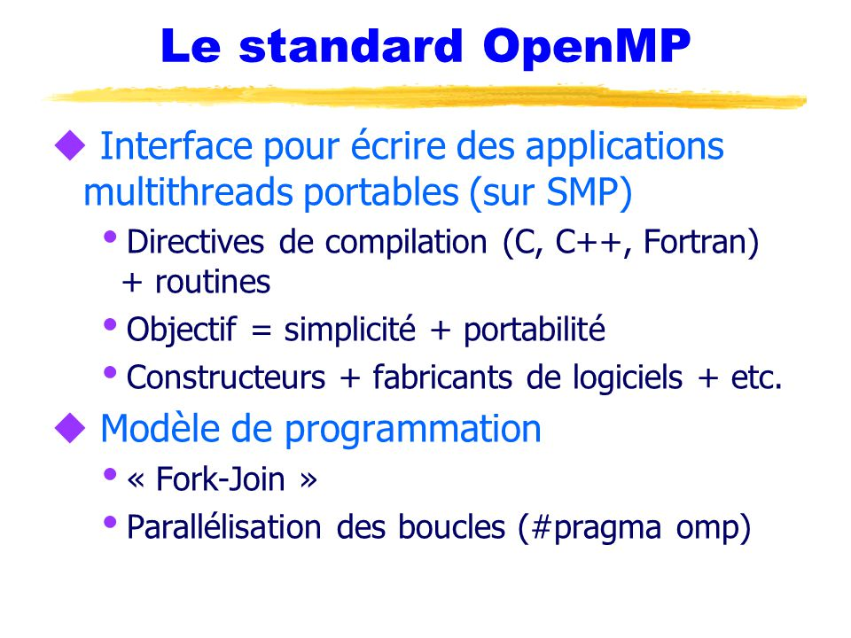 Le standard OpenMP Interface pour écrire des applications multithreads portables (sur SMP) Directives de compilation (C, C++, Fortran) + routines.