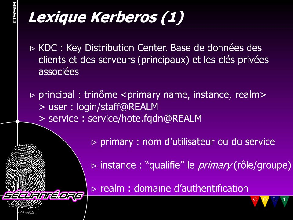 Lexique Kerberos (1)  KDC : Key Distribution Center. Base de données des. clients et des serveurs (principaux) et les clés privées.