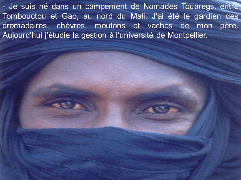 - Je suis né dans un campement de Nomades Touaregs, entre Tombouctou et Gao, au nord du Mali.