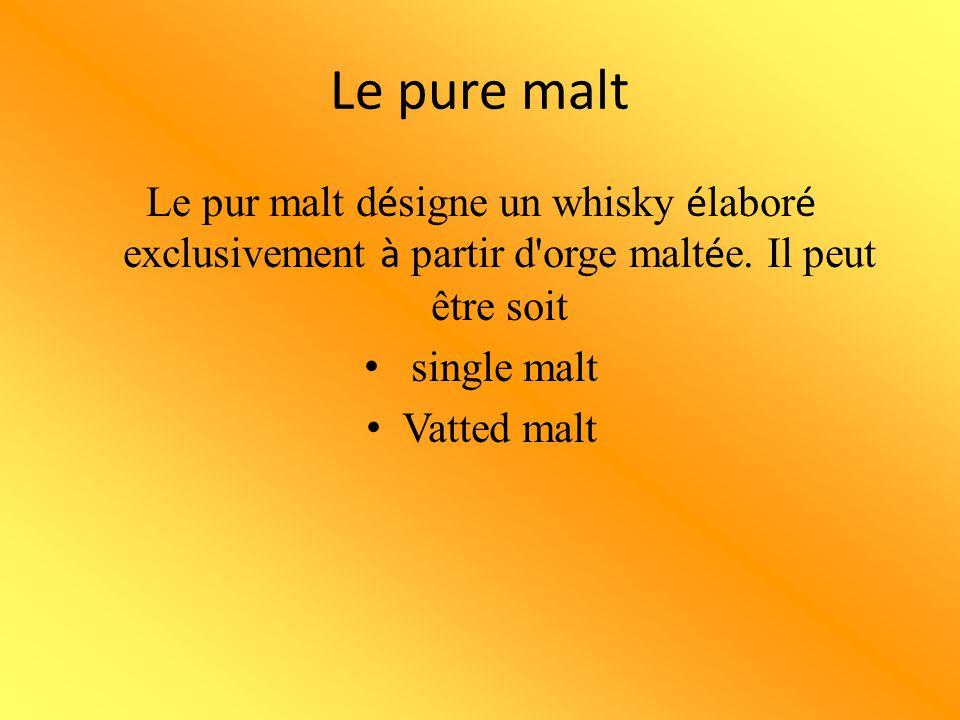 Le pure malt Le pur malt désigne un whisky élaboré exclusivement à partir d orge maltée. Il peut être soit.