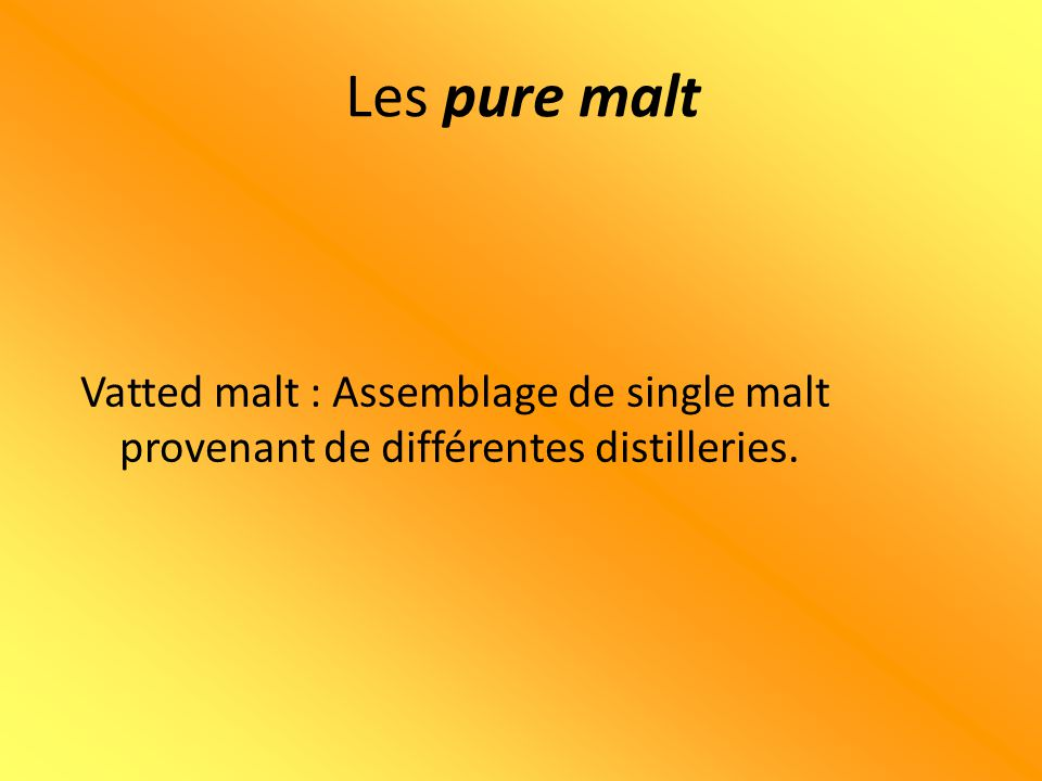Les pure malt Vatted malt : Assemblage de single malt provenant de différentes distilleries.