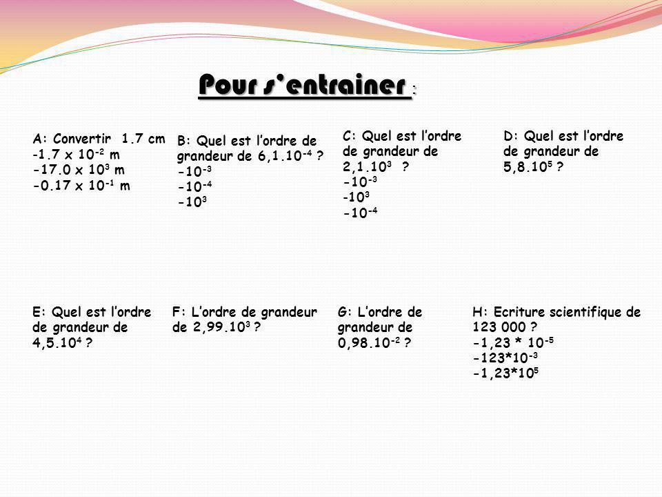 Pour s'entrainer : A: Convertir 1.7 cm 1.7 x 10-2 m -17.0 x 103 m