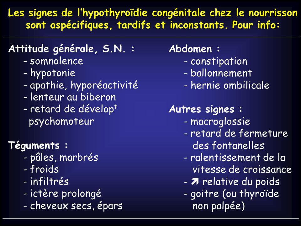 Les signes de l'hypothyroïdie congénitale chez le nourrisson sont aspécifiques, tardifs et inconstants. Pour info: