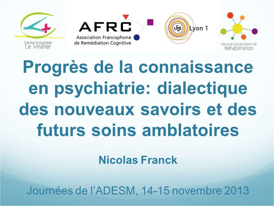 Progrès de la connaissance en psychiatrie: dialectique des nouveaux savoirs et des futurs soins amblatoires Nicolas Franck Journées de l'ADESM, 14-15 novembre 2013