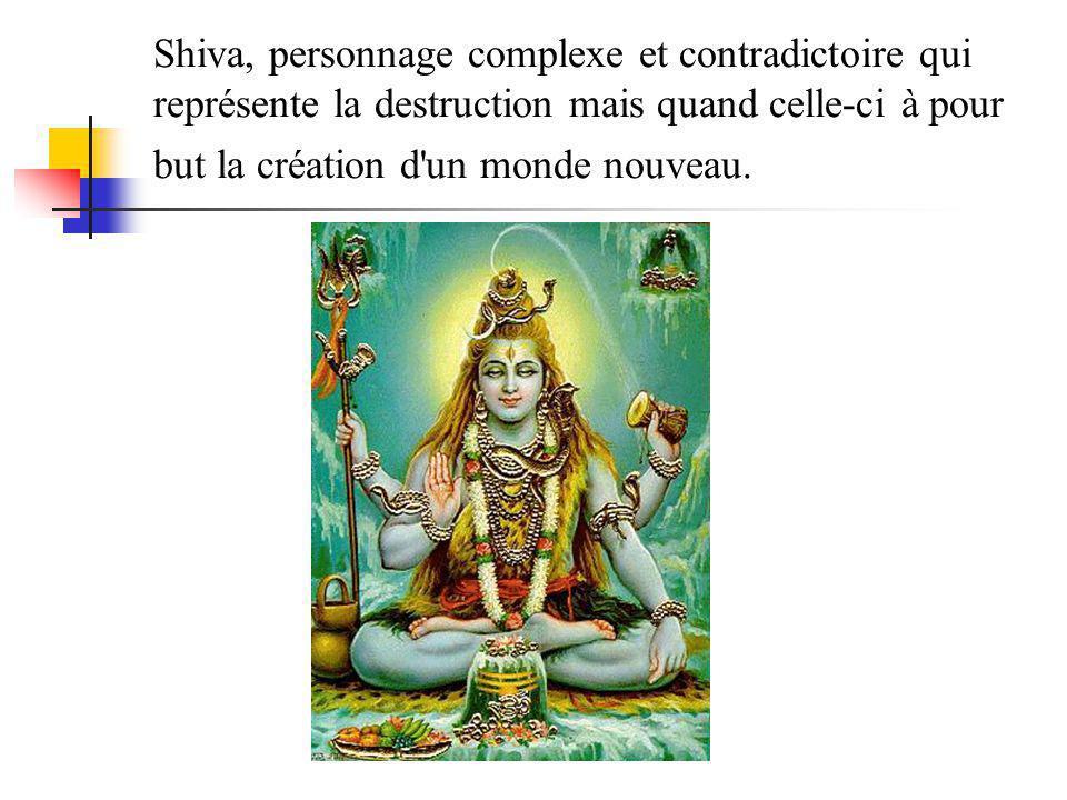 Shiva, personnage complexe et contradictoire qui représente la destruction mais quand celle-ci à pour but la création d un monde nouveau.
