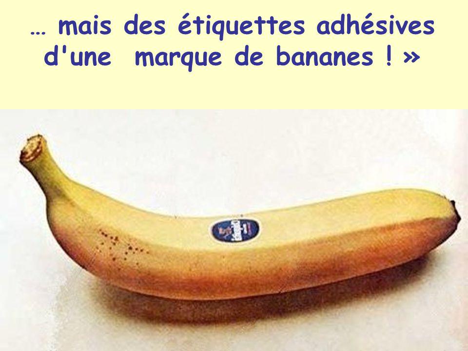 … mais des étiquettes adhésives d une marque de bananes ! »
