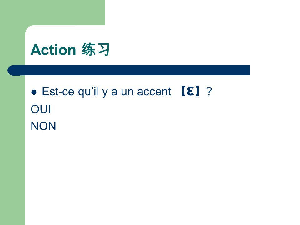 Action 练习 Est-ce qu'il y a un accent 【ε】 OUI NON