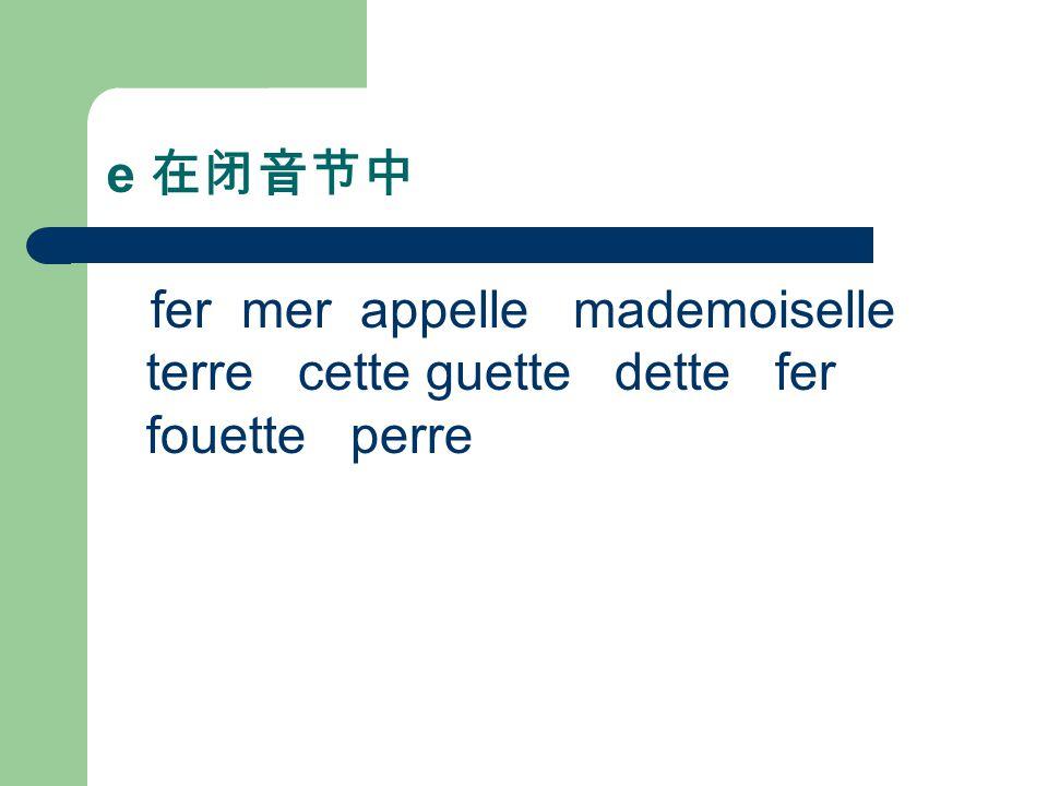 e 在闭音节中 fer mer appelle mademoiselle terre cette guette dette fer fouette perre