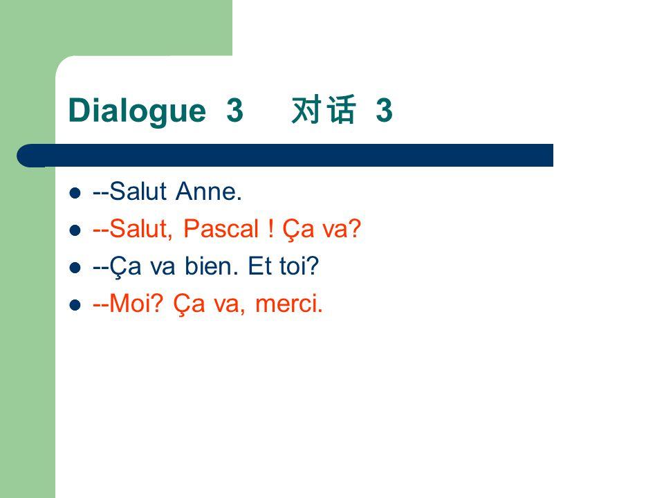 Dialogue 3 对话 3 --Salut Anne. --Salut, Pascal ! Ça va