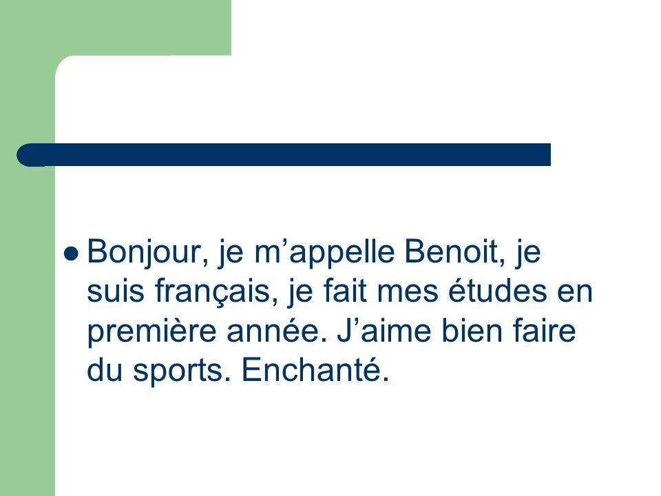 Bonjour, je m'appelle Benoit, je suis français, je fait mes études en première année.