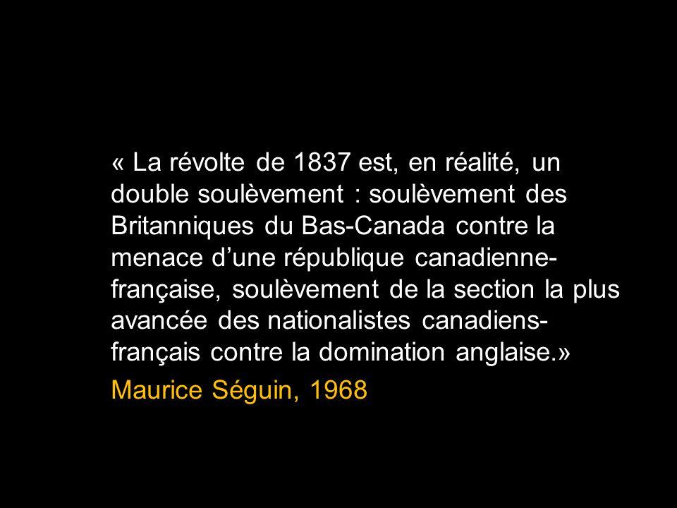 « La révolte de 1837 est, en réalité, un double soulèvement : soulèvement des Britanniques du Bas-Canada contre la menace d'une république canadienne-française, soulèvement de la section la plus avancée des nationalistes canadiens-français contre la domination anglaise.» Maurice Séguin, 1968