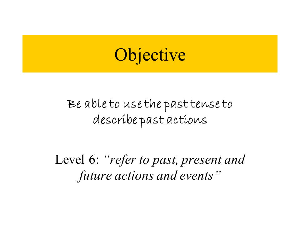 Be able to use the past tense to describe past actions