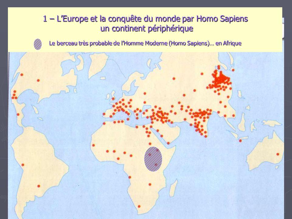 1 – L'Europe et la conquête du monde par Homo Sapiens un continent périphérique Le berceau très probable de l'Homme Moderne (Homo Sapiens)… en Afrique