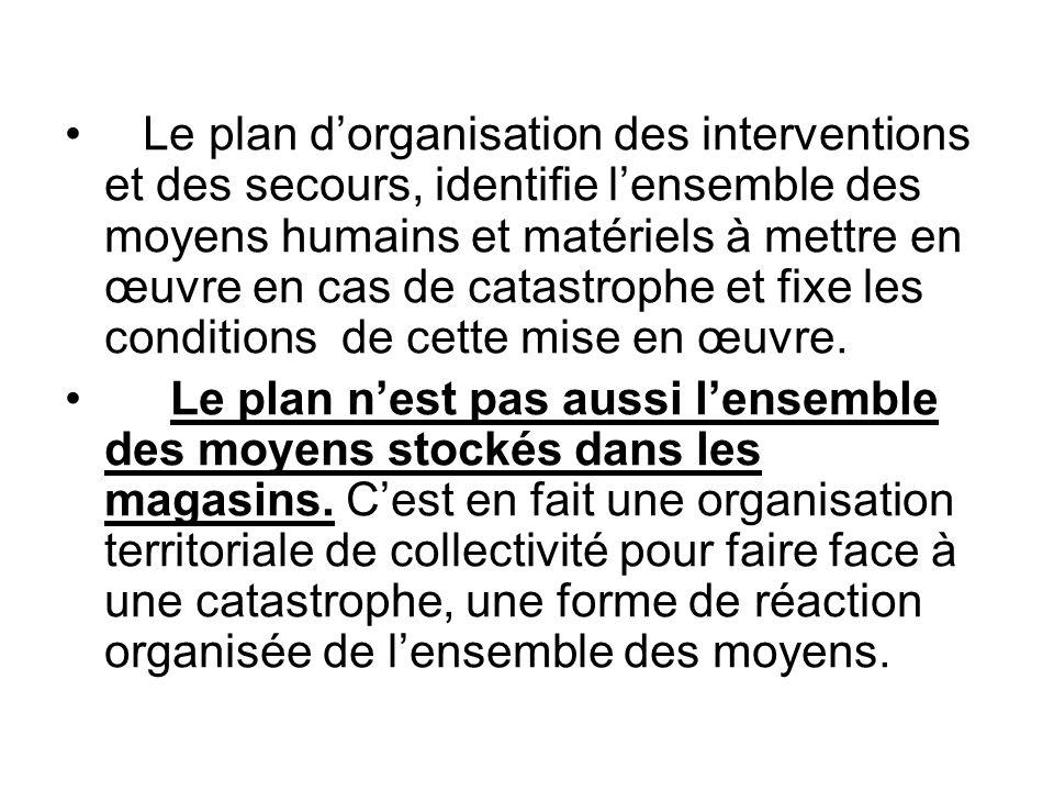 Le plan d'organisation des interventions et des secours, identifie l'ensemble des moyens humains et matériels à mettre en œuvre en cas de catastrophe et fixe les conditions de cette mise en œuvre.