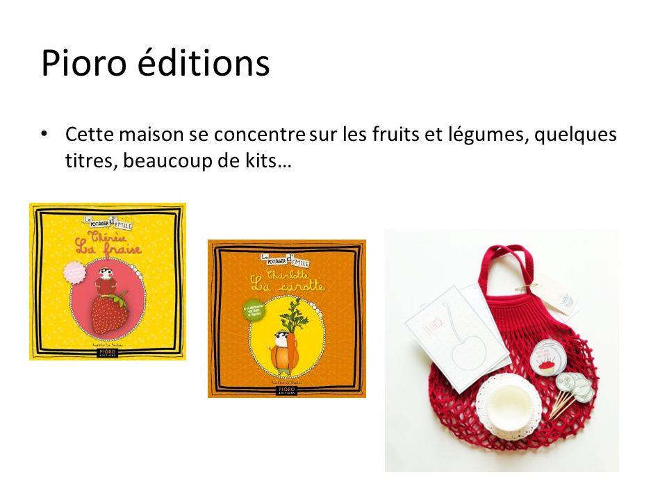 Pioro éditions Cette maison se concentre sur les fruits et légumes, quelques titres, beaucoup de kits…