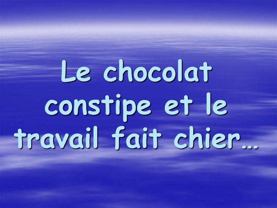 Le chocolat constipe et le travail fait chier…