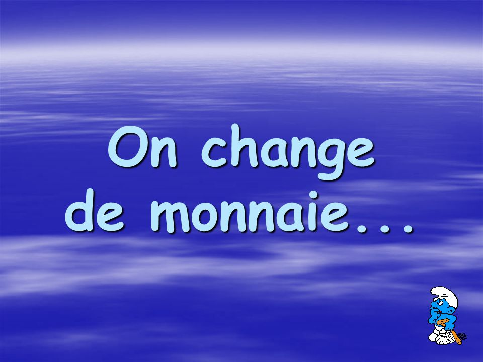 On change de monnaie...