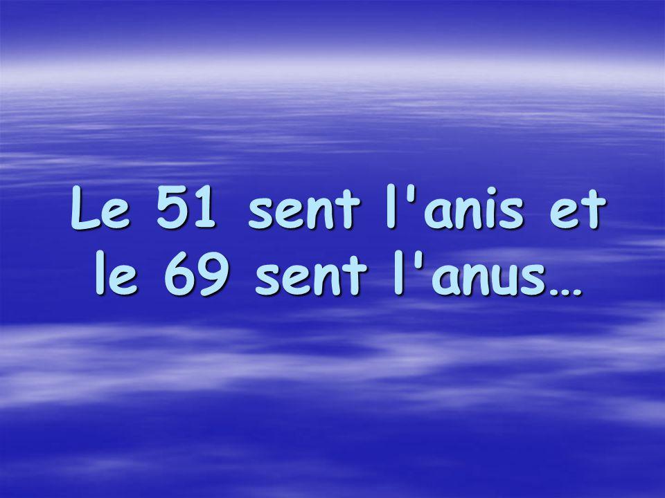 Le 51 sent l anis et le 69 sent l anus…