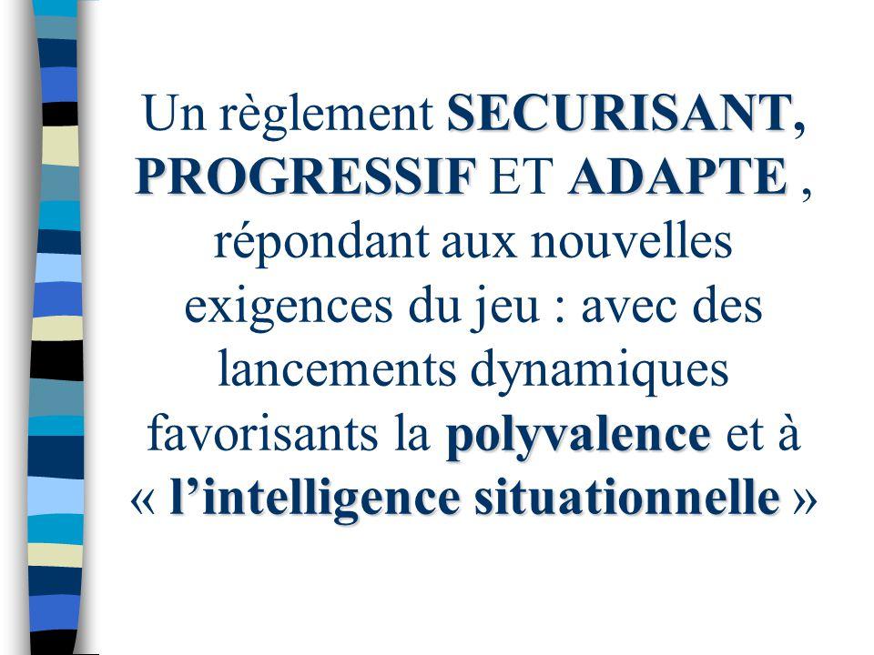 Un règlement SECURISANT, PROGRESSIF ET ADAPTE , répondant aux nouvelles exigences du jeu : avec des lancements dynamiques favorisants la polyvalence et à « l'intelligence situationnelle »
