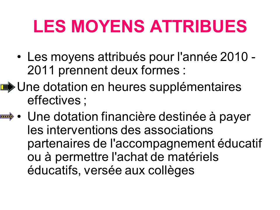 LES MOYENS ATTRIBUES Les moyens attribués pour l année 2010 - 2011 prennent deux formes : Une dotation en heures supplémentaires effectives ;