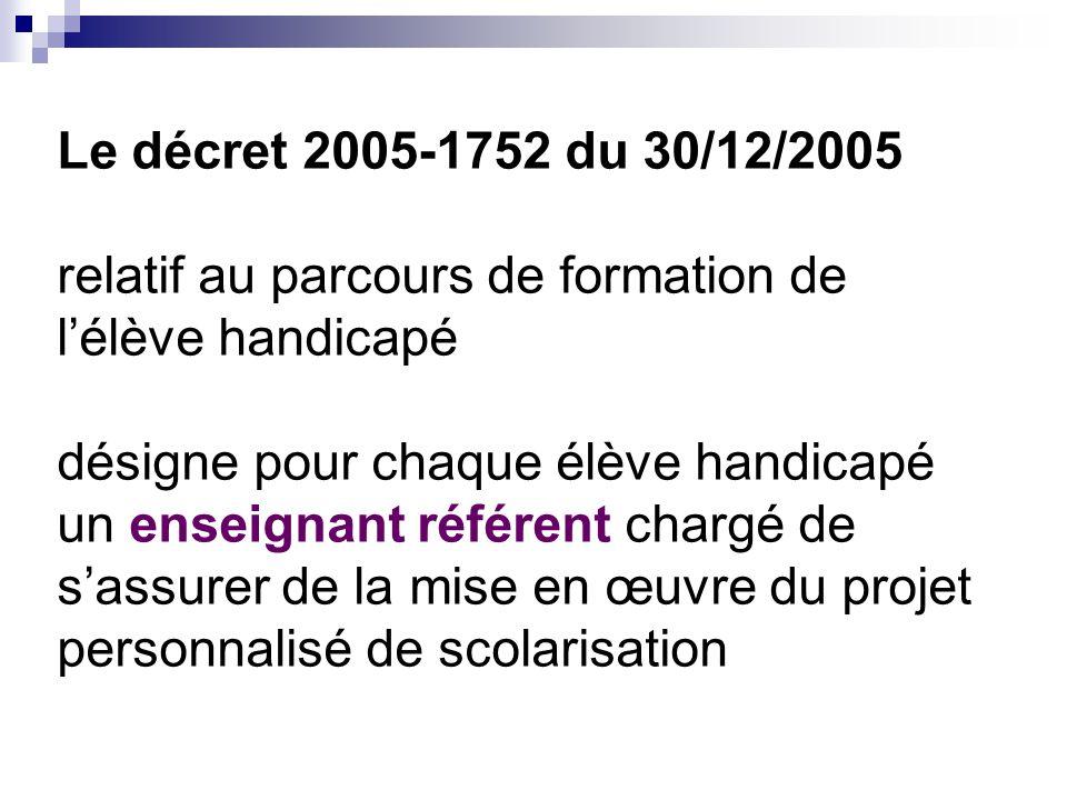 Le décret 2005-1752 du 30/12/2005 relatif au parcours de formation de l'élève handicapé désigne pour chaque élève handicapé un enseignant référent chargé de s'assurer de la mise en œuvre du projet personnalisé de scolarisation