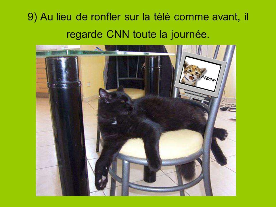9) Au lieu de ronfler sur la télé comme avant, il regarde CNN toute la journée.