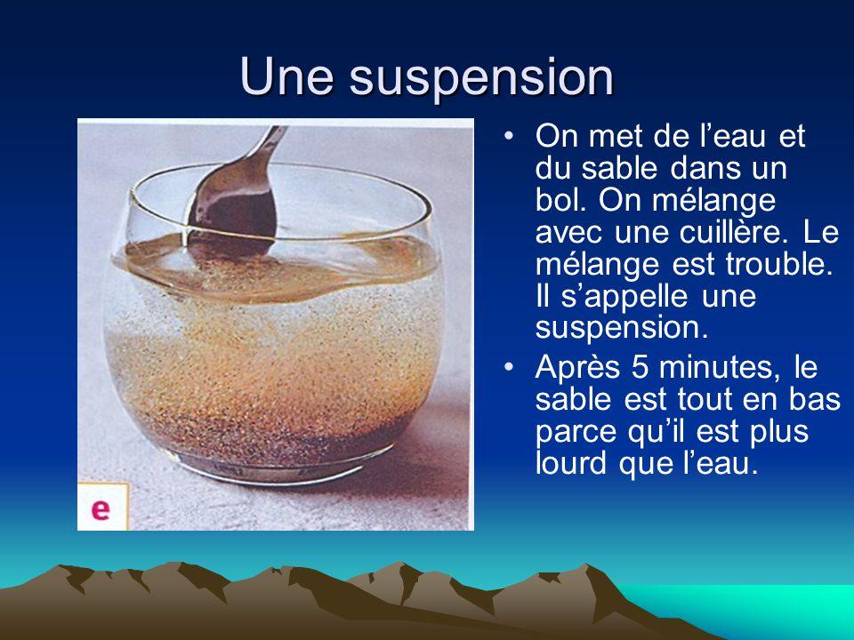 Une suspension On met de l'eau et du sable dans un bol. On mélange avec une cuillère. Le mélange est trouble. Il s'appelle une suspension.