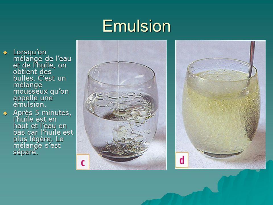 Emulsion Lorsqu'on mélange de l'eau et de l'huile, on obtient des bulles. C'est un mélange mousseux qu'on appelle une émulsion.