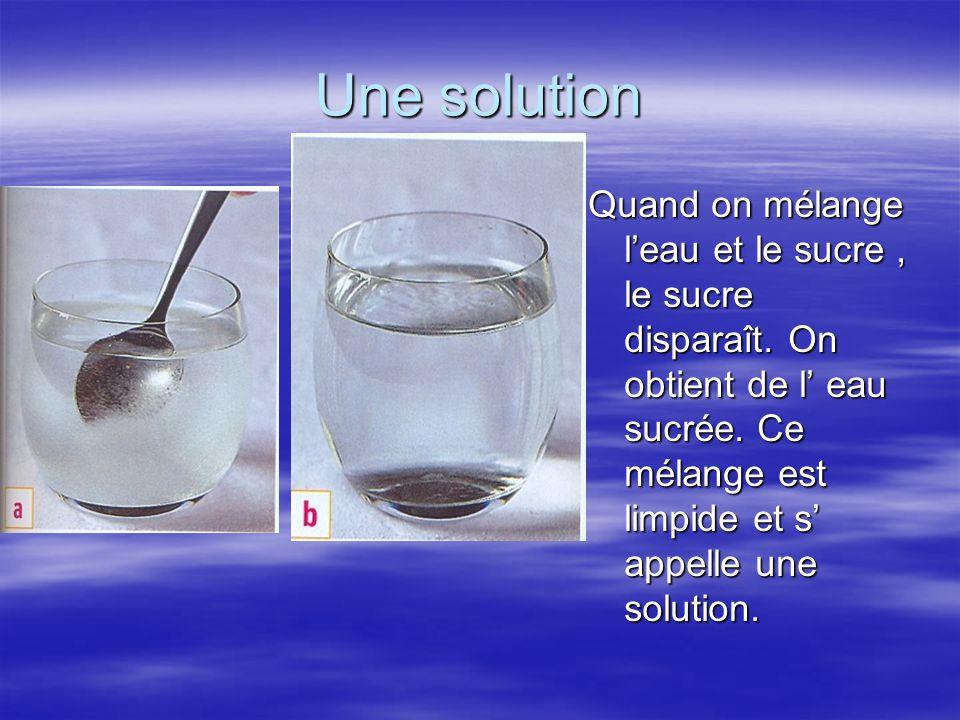 Une solution Quand on mélange l'eau et le sucre , le sucre disparaît.