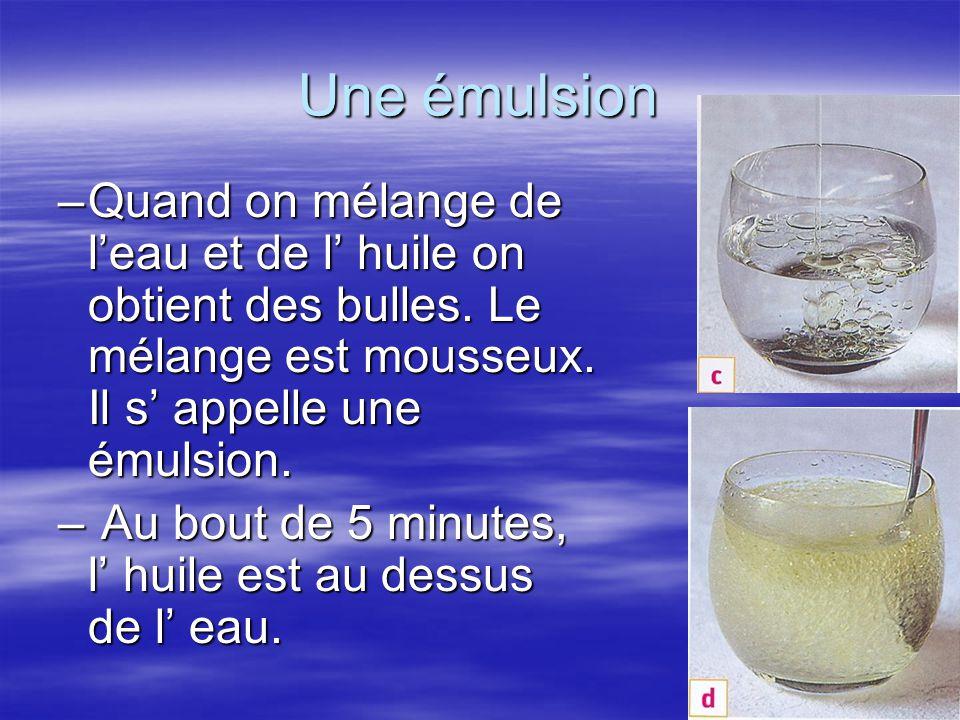 Une émulsion Quand on mélange de l'eau et de l' huile on obtient des bulles. Le mélange est mousseux. Il s' appelle une émulsion.