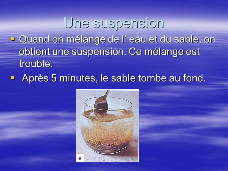 Une suspension Quand on mélange de l' eau et du sable, on obtient une suspension. Ce mélange est trouble.
