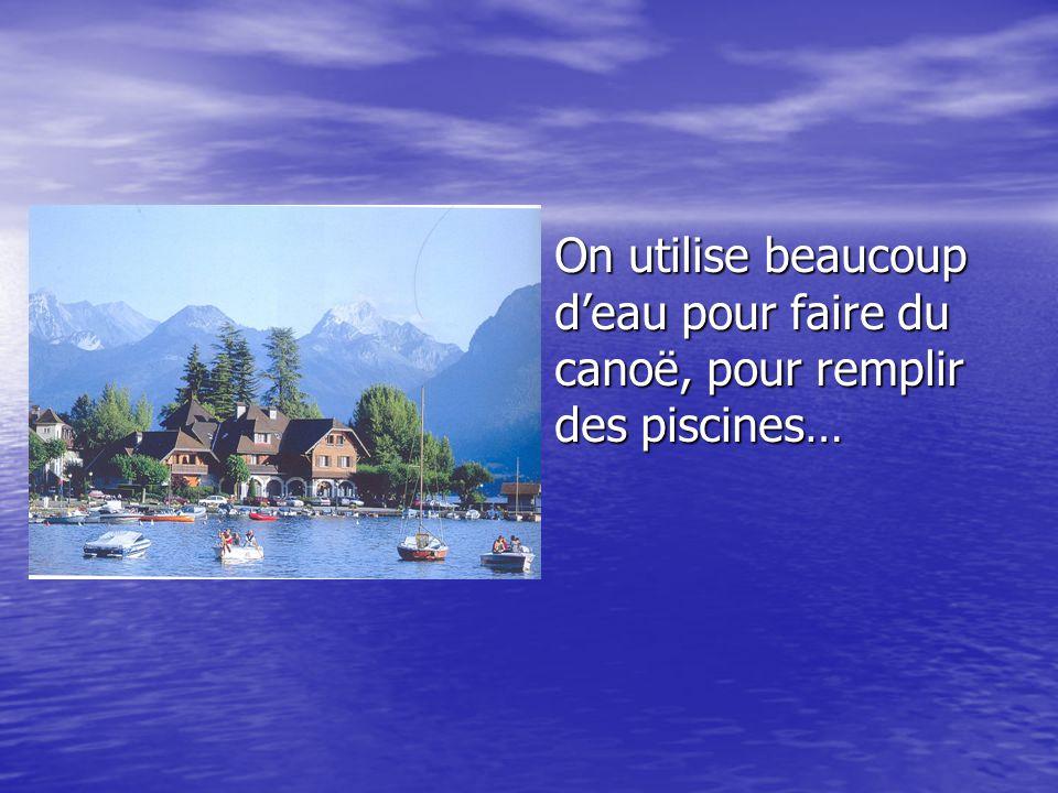 On utilise beaucoup d'eau pour faire du canoë, pour remplir des piscines…