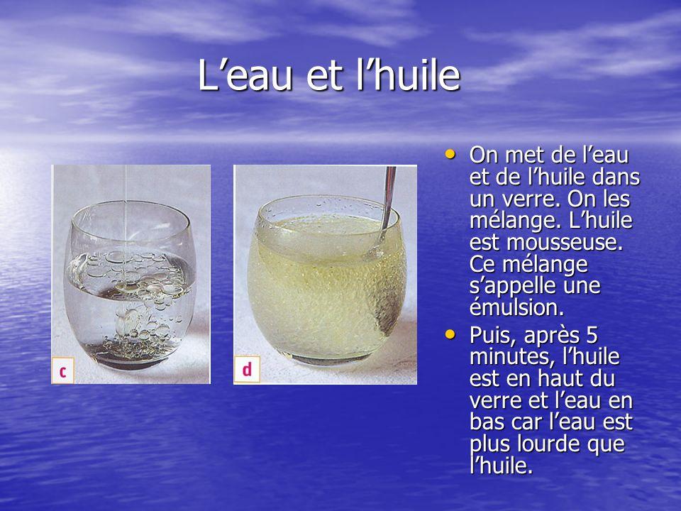 L'eau et l'huile On met de l'eau et de l'huile dans un verre. On les mélange. L'huile est mousseuse. Ce mélange s'appelle une émulsion.