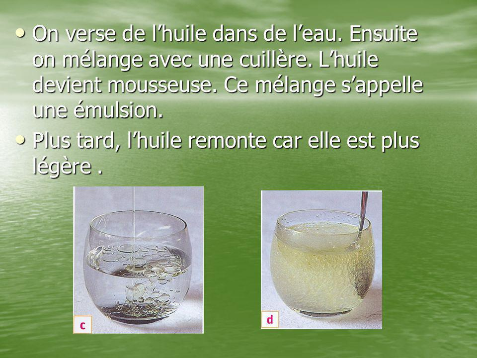 On verse de l'huile dans de l'eau. Ensuite on mélange avec une cuillère. L'huile devient mousseuse. Ce mélange s'appelle une émulsion.