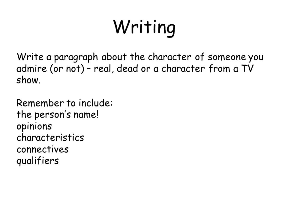 Writing Write a paragraph about the character of someone you admire (or not) – real, dead or a character from a TV show.