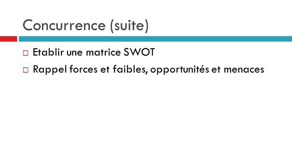 Concurrence (suite) Etablir une matrice SWOT