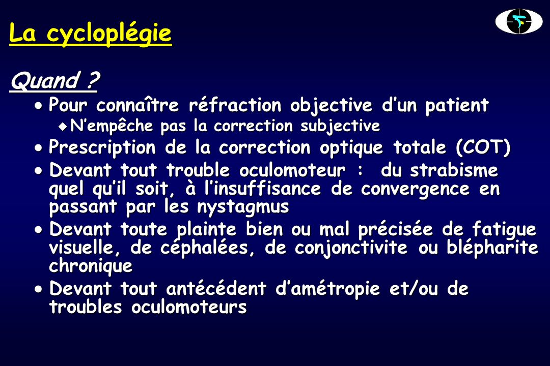 La cycloplégie Quand Pour connaître réfraction objective d'un patient. N'empêche pas la correction subjective.